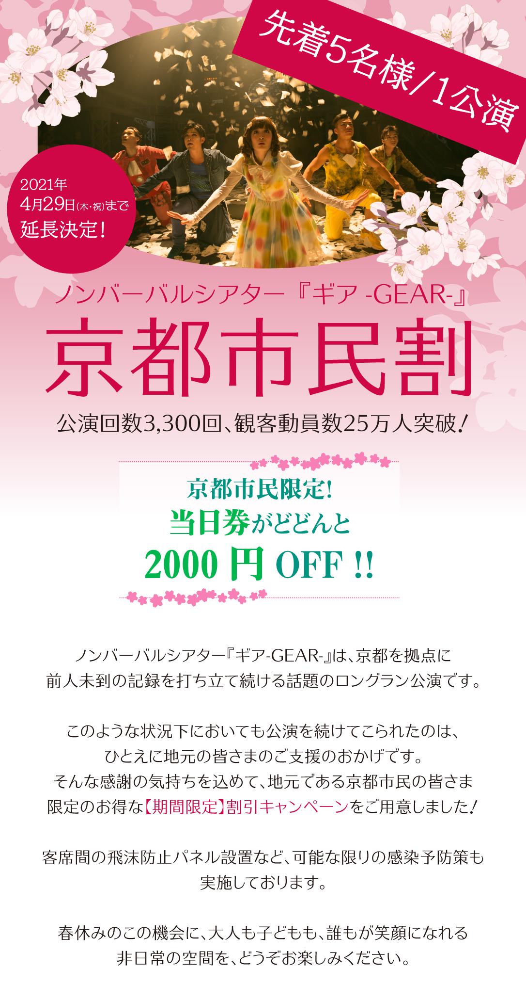 ノンバーバルシアター『ギアGEAR-』は3月6日(土)から4月11日(日)の期間、京都市民を対象としたチケット料金割引キャンペーンを実施します。 『ギア』はおかげさまで、まもなく京都ロングラン10年目を迎えます。 このような状況下においても公演継続に向けて大きなご支援をいただいた感謝の気持ちを込めて、地元である京都市民の皆さま限定の春休み割引キャンペーンをご用意いたしました。 客席間の飛沫防止パネル設置など、可能な限りの感染予防策も実施しております。 このようなご時世だからこそ、誰もが笑顔になれる非日常の空間を、どうぞお楽しみください。 【広報文(お客さま向け)】 公演回数3,000回、観客動員数25万人突破! ノンバーバルシアター『ギアGEAR-』は、京都を拠点に前人未到の記録を打ち立て続ける話題のロングラン公演です。 このような状況下においても公演を続けてこられたのは、ひとえに地元の皆さまのご支援のおかげです。そんな感謝の気持ちを込めて、地元である京都市民の皆さま限定のお得な:桜:春休み:桜:割引キャンペーンをご用意しました! 客席間の飛沫防止パネル設置など、可能な限りの感染予防策も実施しております。 春休みのこの機会に、大人も子どもも、誰もが笑顔になれる非日常の空間を、どうぞお楽しみください。 【キャンペーン内容】 京都市民限定!当日券がどどんと2000円OFF!! ■一般 S席 6,800円➞4,800円 A席 4,800円➞2,800円 ■小学生~高校生 S席 4,800円➞2,800円 A席 3,800円➞1,800円 【キャンペーン期間】 3月6日(土)から4月11日(日) 【ご利用方法】 京都市に在住・在勤・在学の方は、当日券の金額を割引いたします。 :再生ボタン:ご購入方法 残席がある場合のみ、公演当日の朝10時よりお電話にてご予約を受け付けいたします。 『ギア』公演事務局(0120-937-882)までお問合せください。 予定枚数に達していない場合には、開演1時間前より会場受付でも販売いたします。 ご来場時、窓口で下記いずれかの証明書をご提示ください。 :再生ボタン:証明書として使用できるもの ・運転免許証 ・健康保険証 ・社員証、保険証、学生証など勤務先や学校の所在地が確認できるもの ・その他、ご本人の住所もしくは勤務地、学校所在地が証明できるもの :再生ボタン:適用範囲など ・当日券にのみご利用いただけます。 ・他の割引との併用はできません。 ・B席は割引対象外です。 ・ご本人さまのみ有効です。
