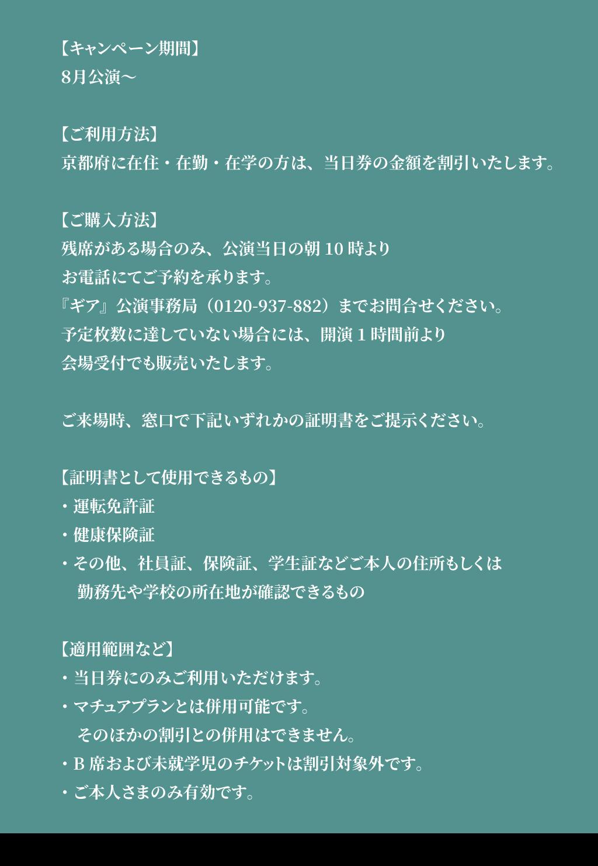 【キャンペーン期間】 8月公演~ 【ご利用方法】 京都府に在住・在勤・在学の方は、当日券の金額を割引いたします。 【ご購入方法】 残席がある場合のみ、公演当日の朝10時より お電話にてご予約を承ります。 『ギア』公演事務局(0120-937-882)までお問合せください。 予定枚数に達していない場合には、開演1時間前より 会場受付でも販売いたします。 ご来場時、窓口で下記いずれかの証明書をご提示ください。 【証明書として使用できるもの】 ・運転免許証 ・健康保険証 ・その他、社員証、保険証、学生証などご本人の住所もしくは  勤務先や学校の所在地が確認できるもの 【適用範囲など】 ・当日券にのみご利用いただけます。 ・マチュアプランとは併用可能です。  そのほかの割引との併用はできません。 ・B席および未就学児のチケットは割引対象外です。 ・ご本人さまのみ有効です。